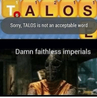 Always chose Stormcloaks anyway https://t.co/pa0K10qToY: 2  ALO S  6  Sorry, TALOS is not an acceptable word  Damn faithless imperials Always chose Stormcloaks anyway https://t.co/pa0K10qToY