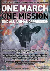 A march that is taking place in London, UK towards the end of October.: 2 ATHOE0CTOBER 12PM PARKLANE, LONDON  ONE MARCH  ONE MISSION  ENDALLANIMALOPPRESSION  tThis animal rights march Willbebigger,brighter and louder than  the UK has ever witnessed  Wewill evoke the spirit of the great marches of the past We will  Walk in the footsteps ofthe Suffragettes thetrade unionists and  anti apartheid marches yesteryear  This marchwill be historicalunmistakeableand powerfuL  But we need you. Be there  Event by  SURGE  Design by  Rob Halhead  robhalhead.co.uk  Pind the event at Surgeactivism Comm/events A march that is taking place in London, UK towards the end of October.