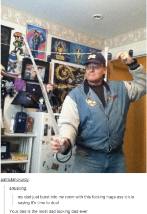 Ass, Dad, and Fucking: 2  atrickmckurd  anusking  my dad just burst into my room with this fucking huge ass icicle  saying it's time to duel  Your dad is the most dad looking dad ever the ultimate dad