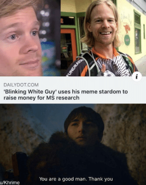Everyone liked that by Khrime MORE MEMES: 2  CAFE  DAILYDOT COM  'Blinking White Guy' uses his meme stardom to  raise money for MS research  You are a good man. Thank you  u/Khrime  FUNDRAISE Everyone liked that by Khrime MORE MEMES
