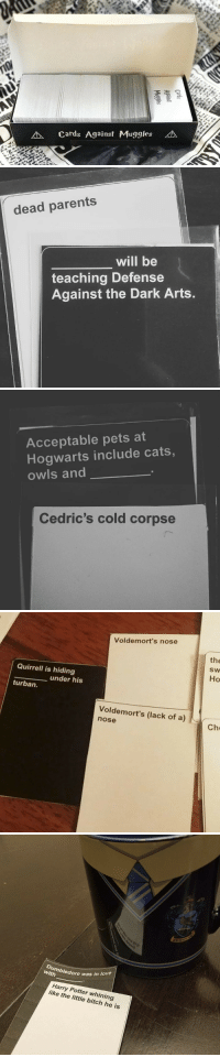 Bitch, Cats, and Harry Potter: 2  cards Against Muggles kA   dead parents  will be  teaching Defense  Against the Dark Arts.   Acceptable pets at  Hogwarts include cats,  owls and  Cedric's cold corpse   Voldemort's nose  the  SW  Но  Quirrell is hiding  under his  turban.  Voldemort's (lack of a)  nose  Che   2  with  edore was in love  Harry Potter whining  like the little bitch he is novelty-gift-ideas:  Cards Against Muggles - Check it out now!