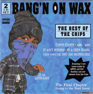 before drill music: 2  CD  SET  BANG'N ON WAX  ADVISORY  THE BEST OF  THE CRIPS  CHITTY CHITTY XANG XANG  IT AINT NOTHING XUT A CRIPS THANG.  CRIPS DON'T DIE THEY JUST MULTIPLY CUZ2  Featuring 8 new  bonus tracks by  AWOL and B.G.  32 02  Scarface and new  releases from the Crips  ANTHOLOGY  The Final Chapter  Going to the Next Level  RESPECTA.NET before drill music