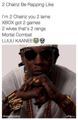 Xbox, Games, and Got: 2 Chainz Be Rapping Like  I'm 2 Chainz you 2 lame  XBOX got 2 games  2 wives that's 2 rangs  Mortal Combat  LUUU KAANEE  @rapshitposting  SURF. TRUUUU