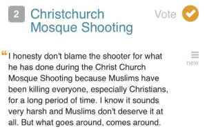 Church, Period, and Time: 2 Christchurch  Mosque Shooting  Vote  66  I honesty don't blame the shooter for what  he has done during the Christ Church  Mosque Shooting because Muslims have  been killing everyone, especially Christians,  for a long period of time. I know it sounds  very harsh and Muslims don't deserve it at  all. But what goes around, comes around.  new Trying to justify the Christchurch Shooting