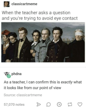 Dank, Memes, and Target: 2 classicartmeme  When the teacher asks a question  and you're trying to avoid eye contact  phdna  As a teacher, I can confirm this is exactly what  it looks like from our point of view  Source: classicartmeme  57,070 notes D Meirl by Available_Subject MORE MEMES