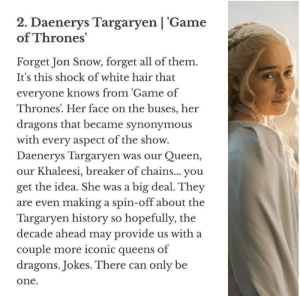 Game of Thrones, Queen, and Jon Snow: 2. Daenerys Targaryen | 'Game  of Thrones'  Forget Jon Snow, forget all of them.  It's this shock of white hair that  everyone knows from 'Game of  Thrones. Her face on the buses, her  dragons that became synonymous  with every aspect of the show.  Daenerys Targaryen was our Queen  our Khaleesi, breaker of chains... you  get the idea. She was a big deal. They  are even making a spin-off about the  Targaryen history so hopefully, the  decade ahead may provide us with a  couple more iconic queens of  dragons. Jokes. There can only be  one Daenerys Targaryen is the most iconic TV Character ever . She took second place after Walter Wright from BB.