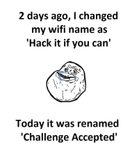 Today, Wifi, and Accepted: 2 days ago, I changed  my wifi name as  'Hack it if you can'  Today it was renamed  'Challenge Accepted'