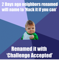 Neighbors, Wifi, and Accepted: 2 Days ago neighbors renamed  wifi name to Hack it if you can  Renamed it with  Challenge Accepted