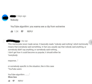 """On a clip of X-Men Origins:Wolverine of all things. Yes I watched it too.: 2 days ago  Nobody:  YouTube algorithm: you wanna see a clip from wolverine  1.2KREPLY  1 day ago  This meme/joke never made sense. It basically reads """"nobody said nothing"""" which technically  means that everybody said something. In fact you usually say that nobody said anything, or  somebody didn't say anything, or somebody said nothing...  I don't get how it could become so popular, it should either be  """"everybody:  response...""""  or somebody specific to the situation, like in this case  YouTube users:  YouTube algorithm:..  Show less  REPLY On a clip of X-Men Origins:Wolverine of all things. Yes I watched it too."""