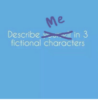 nipahdubs:  I think this is more fun this way tbh. Have at it you hooligans. : 2.  Describe in 3  fictional characters nipahdubs:  I think this is more fun this way tbh. Have at it you hooligans.