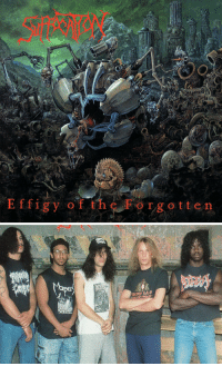 metalkilltheking:  1991. Effigy of the Forgotten is the debut album by band Suffocation, released in October 22. The cover artwork was created by Dan Seagrave.Suffocation was formed in 1988 on Long Island, New York, by vocalist Frank Mullen, bassist Josh Barohn, guitarists Guy Marchais and Todd German, and Barohn's friend on drums.The album was dedicated to the memory of Atheist bassist Roger Patterson, who had been killed in a car crash earlier in 1991.Effigy of the Forgotten is considered to be one of the first death metal albums to have a highly sophisticated level of technical proficiency. The guitars are very low-end and down tuned whilst using a lot of tremolo picking and fast alternate picked notes alongside a lot of fast blast beats drumming and quick fills involved. It's all very violent,  Some passages are oddly catchy and most of the solos are awesome. The slam on the album's opener is famous for being the first slam in death metal history, and it's one of the best at it. In fact, the whole song serves as the sole highlight to this album. It's simply great from start to finish, with the other songs trying to outdo what it did best, Definitely a classic that I recommend for the death metal fans looking for older albums.Frank Mullen   Doug Cerrito    Terrance Hobbs   Josh Barohn   Mike Smith: 2  Effigy of the Forgotten metalkilltheking:  1991. Effigy of the Forgotten is the debut album by band Suffocation, released in October 22. The cover artwork was created by Dan Seagrave.Suffocation was formed in 1988 on Long Island, New York, by vocalist Frank Mullen, bassist Josh Barohn, guitarists Guy Marchais and Todd German, and Barohn's friend on drums.The album was dedicated to the memory of Atheist bassist Roger Patterson, who had been killed in a car crash earlier in 1991.Effigy of the Forgotten is considered to be one of the first death metal albums to have a highly sophisticated level of technical proficiency. The guitars are very low-end and down tuned whilst using a lot of tremolo picking and fast alternate picked notes alongside a lot of fast blast beats drumming and quick fills involved. It's all very violent,  Some passages are oddly catchy and most of the solos are awesome. The slam on the album's opener is famous for being the first slam in death metal history, and it's one of the best at it. In fact, the whole song serves as the sole highlight to this album. It's simply great from start to finish, with the other songs trying to outdo what it did best, Definitely a classic that I recommend for the death metal fans looking for older albums.Frank Mullen   Doug Cerrito    Terrance Hobbs   Josh Barohn   Mike Smith