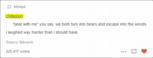 """how romantic.omg-humor.tumblr.com: 2 elonya  chillaxton:  """"bear with me"""" you say. we both turn into bears and escape into the woods  i laughed way harder than i should have.  Source: linkravio  225,417 notes how romantic.omg-humor.tumblr.com"""