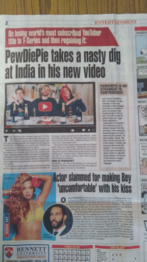 """Beyonce, Brains, and Children: 2  ENTERTAINMENT  On losing world's most subscribed You Tuber  title to F-Series and then regaining it  PEANUT  PewDiePie takes a nasty dig  at India in his new video  GARFIE  AND N  PEWDIEPIE IS NO  STRANGER TO  CONTROVERSY  Last month, PewDiePie  was mentioned in news  coverage of the mass  shootings in New Zealand.  According to multiple re-  ports, the gunman had  broadcast part of the at  tack, that left at least 49  people dead, and urged  those watching to  subscribe to PewDiePie.  The artiste was quick to  distance himself from the  shooting. """"l feel absolutely  sickened having my name  BEAU  he YouTube war between Swedish YouTube he sings, """"Indians are poo poo in their brains...India  star PewDiePie and Indian film and music la-  bel T-Series is getting more interesting by the how to fix the caste system... Maybe all those ads wil  uttered by this person,"""" he  """"My  got YouTube figured out... How about next you figure  The lyrics haven't gone down too well with Digital  about poverty&caste system but can you please do a  had tweeted, adding  heart and thoughts go out  to the victims, families and  everyone affected by this  tragedy."""" In recent years  BETW  PewDiePie on Monday, the music label lost the top  spot to the Swedish YouTuber yet again.  But it seems PewDiePie had not come to terms with  agus?"""" Anotnire nation.have some shame.of anmti-Semitc  songabout racism which exist in your country before  advising us?"""" Another wrote, """"You should stop mak  his defeat, even though short-lived. He posted a new  personal  video, Congratulations, filled with a series of  lighted an article which alleged that the label sold pi.  tax evasion.  out the poverty and caste system in the country, as a mix of comic rants and commentary  faced criticism for his use  of anti-Semitic imagery  and racist and sexist  language  nd accusations against his rival. He high- ing fun of an entire nation.have some shame.  #PewdiepielnsultsIndia.  rated so"""