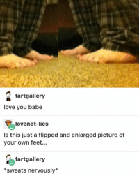 Memes, Babes, and Homework: 2 fartgallery  love you babe  love not-lies  Is this just a flipped and enlarged picture of  your own feet...  fartgallery  *sweats nervously I have no homework to do that's due next week and this is highly suspicious ≪sam≫
