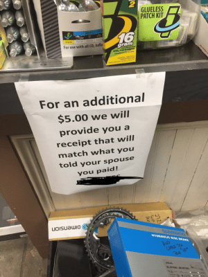 My local bike shop has this sign hung up by the register. (i.redd.it): 2  GLUELESS  PATCH KIT  BICYCLE TIR  16  MTD  27 7000  For use with all CO, Infla  gram  Co2 cartridges  Cartuchos de CO, sin rosca  tid9e  hers  169  CAUTION- CONTENT  UNDER PRESSUR  Read carefuily other  ceutions on side panel  For an additional  $5.00 we will  provide you a  receipt that will  match what you  told your spouse  you paid!  HYDRAULIC DISC BRAKE  CABLE DIS  LT R.TO My local bike shop has this sign hung up by the register. (i.redd.it)