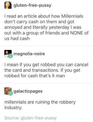 Friends, Pussy, and Millennials: (2 gluten-free-pussy  I read an article about how Millennials  don't carry cash on them and got  annoyed and literally yesterday I was  out with a group of friends and NONE of  us had cash  magnolia-noire  I mean if you get robbed you can cancel  the card and transactions. if you get  robbed for cash that's it man  galacticpages  millennials are ruining the robbery  industry.  Source: gluten-free-pussy Burglars Beware