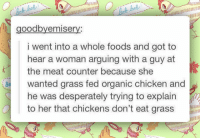 "Bad, Club, and Tumblr: 2  goodbyemisery  i went into a whole foods and got to  hear a woman arguing with a guy at  the meat counter because she  wanted grass fed organic chicken and  he was desperately trying to explain  to her that chickens don't eat gr  Ba <p><a href=""http://laughoutloud-club.tumblr.com/post/173303405617/i-feel-kinda-bad-for-that-poor-guy"" class=""tumblr_blog"">laughoutloud-club</a>:</p>  <blockquote><p>I Feel Kinda Bad For That Poor Guy</p></blockquote>"