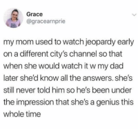 Great way to get a leg up in the relationship @uuppod: 2 Grace  agracearnprie  my mom used to watch jeopardy early  on a different city's channel so that  when she would watch it w my dad  later she'd know all the answers. she's  still never told him so he's been under  the impression that she's a genius this  whole time Great way to get a leg up in the relationship @uuppod