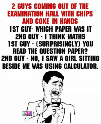 Memes, Calculator, and 🤖: 2 GUYS COMING OUT OF THE  EXAMINATION HALL WITH CHIPS  AND COKE IN HANDS  1ST GUY- WHICH PAPER WAS IT  2ND GUY I THINK MATHS  1ST GUY CSURPRISINGLY YOU  READ THE QUESTION PAPER?  2ND GUY NO, I SAW A GIRL SITTING  BESIDE ME WAS USING CALCULATOR.  RVCJ Yahi tha mera haal!