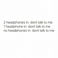 Funny, Headphones, and Don't Talk to Me: 2 headphones in: dont talk to me  1 headphone in: dont talk to me  no headphones in: dont talk to me It's that simple☺️