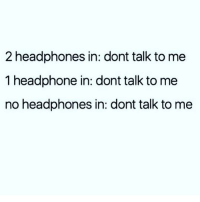 Memes, Headphones, and Don't Talk to Me: 2 headphones in: dont talk to me  1 headphone in: dont talk to me  no headphones in: dont talk to me PUBLIC ANNOUNCEMENT 😬 Follow @wasjustabouttosaythat @wasjustabouttosaythat @wasjustabouttosaythat @wasjustabouttosaythat