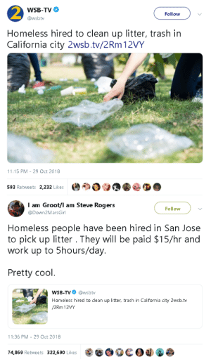 renee-niels: sonneillonv:  gahdamnpunk: This needs to be a nationwide initiative! I'm glad to see that they're being fairly paid for the work.  I honestly sighed in relief when I saw it was $15 an hour. Good on San Jose. : 2  Homeless hired to clean up litter, trash in  California city 2wsb.tv/2Rm 12VY  WSB-TV  @wsbtw  Follow  11:15 PM-29 Oct 2018  593 Retweets 2,232 Like:s   I am Groot/l am Steve Rogers  @Down2MarsGirl  Follow  Homeless people have been hired in San Jose  to pick up litter . They will be paid $15/hr and  work up to 5hours/day  Pretty codl  WSB-TV @wsbtv  Homeless hired to clean up litter, trash in California city 2wsb.tv  /2Rm 12VY  11:36 PM-29 Oct 2018  74,869 Retweets 322,690 Likes  Od renee-niels: sonneillonv:  gahdamnpunk: This needs to be a nationwide initiative! I'm glad to see that they're being fairly paid for the work.  I honestly sighed in relief when I saw it was $15 an hour. Good on San Jose.