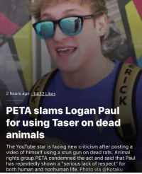 "yeah cause scientists totally don't do the same shit to live rats: 2 hours ago 1,432 Likes  PETA slams Logan Paul  for using Taser on dead  animals  The YouTube star is facing new criticism after posting a  video of himself using a stun gun on dead rats. Animal  rights group PETA condemned the act and said that Paul  has repeatedly shown a ""serious lack of respect for  both human and nonhuman life. Photo via @Kotaku yeah cause scientists totally don't do the same shit to live rats"