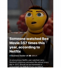 Bee Movie, Memes, and Netflix: 2 hours ago. 365 Likes  Someone watched Bee  Movie 357 times this  year, according to  Netflix  Business Insider UK ● @BIUK  An anonymous Netflix user watched Jerry  Seinfeld's infamous animated film almost every  day in 2017. Should we be impressed or  concerned? Via @BIUK Photo via @BIUK rookie numbers