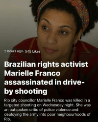 "MarielleFranco Rest in power! 💔🙏🏾 . Via The Root: ""Marielle Franco, 38, a black politician from Rio de Janeiro, died fighting for the rights of women and favela dwellers. As a councilwoman from the Maré favela, she denounced the police brutality that favela residents, most of them black, regularly experienced. . On Wednesday around 9:20 p.m., armed men gunned the councilwoman down in her car in the center of Rio de Janeiro with nine shots—four to the head. Her driver, Anderson Pedro Gomes, also died. She had just left an event that she organized about black women's empowerment. . Her death touched so many people that supporters organized vigils and protests in more than 20 cities across Brazil. Most of these protests were against the genocide of black people in Brazil. For Afro-Brazilians, Franco proved that a black person from a favela could be educated, have dignity and also fight against the social injustice that they suffer from every day. For women, she proved that they could overcome sexism and machismo in Brazil. But her death is hitting Afro-Brazilian women, who suffer the most from Brazil's violent, racist and sexist society, the hardest. . ""She died because she was a combative black woman,"" said Lua Nascimento, an Afro-Brazilian college classmate of Franco's who attended a protest on her behalf in Salvador, Brazil. ""She was executed because she was a black favela dweller who fought against the murder of black favela dwellers. The genocide of the black population continues in this country. "" . Thousands of people gathered in front of Rio de Janeiro's council chambers to pay homage to Franco, who was buried Thursday night. To show their digital support for her, Brazilians are changing their Facebook profile photos to those of Franco and using the hashtag MariellePresente, which translates to ""Marielle is here."" . Amnesty International, the longtime leader of a campaign against the genocide of black people in Brazil, demanded that her death be rigorously investigated. With those nine shots, Franco became one more statistic in this genocide. Just over 50 percent of Brazil's population of 200 million is black ... [Continued in comments]: 2 hours ago 545 Likes  Brazilian rights activist  Marielle Franco  assassinated in drive-  by shooting  Rio city councillor Marielle Franco was killed in a  targeted shooting on Wednesday night. She was  an outspoken critic of police violence and  deploying the army into poor neighbourhoods of  Rio MarielleFranco Rest in power! 💔🙏🏾 . Via The Root: ""Marielle Franco, 38, a black politician from Rio de Janeiro, died fighting for the rights of women and favela dwellers. As a councilwoman from the Maré favela, she denounced the police brutality that favela residents, most of them black, regularly experienced. . On Wednesday around 9:20 p.m., armed men gunned the councilwoman down in her car in the center of Rio de Janeiro with nine shots—four to the head. Her driver, Anderson Pedro Gomes, also died. She had just left an event that she organized about black women's empowerment. . Her death touched so many people that supporters organized vigils and protests in more than 20 cities across Brazil. Most of these protests were against the genocide of black people in Brazil. For Afro-Brazilians, Franco proved that a black person from a favela could be educated, have dignity and also fight against the social injustice that they suffer from every day. For women, she proved that they could overcome sexism and machismo in Brazil. But her death is hitting Afro-Brazilian women, who suffer the most from Brazil's violent, racist and sexist society, the hardest. . ""She died because she was a combative black woman,"" said Lua Nascimento, an Afro-Brazilian college classmate of Franco's who attended a protest on her behalf in Salvador, Brazil. ""She was executed because she was a black favela dweller who fought against the murder of black favela dwellers. The genocide of the black population continues in this country. "" . Thousands of people gathered in front of Rio de Janeiro's council chambers to pay homage to Franco, who was buried Thursday night. To show their digital support for her, Brazilians are changing their Facebook profile photos to those of Franco and using the hashtag MariellePresente, which translates to ""Marielle is here."" . Amnesty International, the longtime leader of a campaign against the genocide of black people in Brazil, demanded that her death be rigorously investigated. With those nine shots, Franco became one more statistic in this genocide. Just over 50 percent of Brazil's population of 200 million is black ... [Continued in comments]"