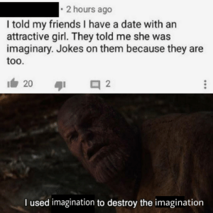 I see this as an absolute win… No wait: 2 hours ago  I told my friends I have a date with an  attractive girl. They told me she was  imaginary. Jokes on them because they are  too.  20  2  l used imagination to destroy the inmagination I see this as an absolute win… No wait
