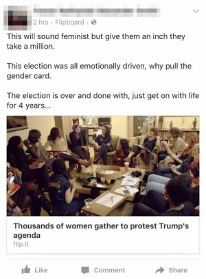 "Life, Protest, and Tumblr: 2 hrs Flipboard.  This will sound feminist but give them an inch they  take a million  This election was all emotionally driven, why pull the  gender card.  The election is over and done with, just get on with life  for 4 years...  SMOS  Thousands of women gather to protest Trump's  agenda  flip.it  Like  Comment  Share memehumor:  He doesn't know what the word ""feminist"" means"