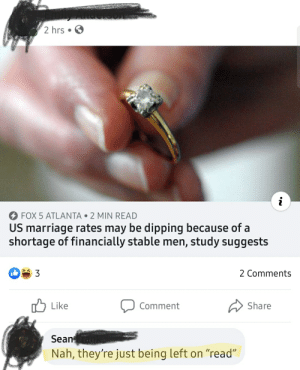 "Marriage rates are low because women don't acknowledge all the nice guys out there: 2 hrs  FOX 5 ATLANTA • 2 MIN READ  US marriage rates may be dipping because of a  shortage of financially stable men, study suggests  2 Comments  3  O Like  A Share  Comment  Sean  Nah, they're just being left on ""read"" Marriage rates are low because women don't acknowledge all the nice guys out there"