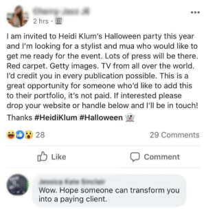 interested: 2 hrs  I am invited to Heidi Klum's Halloween party this year  and I'm looking for a stylist and mua who would like to  get me ready for the event. Lots of press will be there.  Red carpet. Getty images. TV from all over the world.  I'd credit you in every publication possible. This is a  great opportunity for someone who'd like to add this  to their portfolio, it's not paid. If interested please  drop your website or handle below and I'll be in touch!  Thanks #HeidiKlum #Halloween  28  29 Comments  Like  Comment  Wow. Hope someone can transform you  into a paying client.