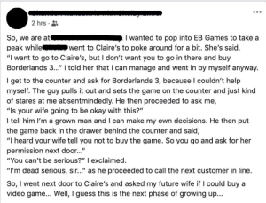 "Permission needed from future wife to buy video game.: 2 hrs  I wanted to pop into EB Games to take a  went to Claire's to poke around for a bit. She's said,  So, we are at  peak while  ""I want to go to Claire's, but I don't want you to go in there and buy  Borderlands 3..."" I told her that I can manage and went in by myself anyway.  I get to the counter and ask for Borderlands 3, because I couldn't help  myself. The guy pulls it out and sets the game on the counter and just kind  of stares at me absentmindedly. He then proceeded to ask me,  ""Is your wife going to be okay with this?""  I tell him I'm a grown man and I can make my own decisions. He then put  the game back in the drawer behind the counter and said  ""I heard your wife tell you not to buy the game. So you go and ask for her  permission next door...""  ""You can't be serious?"" I exclaimed.  ""I'm dead serious, sir..."" as he proceeded to call the next customer in line.  So, I went next door to Claire's and asked my future wife if I could buy a  video game... Well, I guess this is the next phase of growing up... Permission needed from future wife to buy video game."
