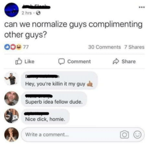 Guy compliments: 2 hrs O  can we normalize guys complimenting  other guys?  00# 77  30 Comments 7 Shares  O Like  Comment  Share  Hey, you're killin it my guy a  Superb idea fellow dude.  Nice dick, homie.  Write a comment.. Guy compliments