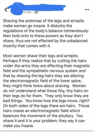 """Bad, Say It, and Fuck: 2 hrs.  Shaving the antennas of the legs and armpits  make woman go insane. It disturbs the  regulations of the body's balance tremendously.  Men hold onto to these powers as they don't  shave, thus are not effected by the unbalanced  insanity that comes with it.  Most women shave their legs and armpits.  Perhaps if they realize that by cutting the hairs  under the arms they are affecting their magnetic  field and the sympathetic nervous system and  that by shaving the leg hairs they are altering  the electromagnetic field of the lower spine,  they might think twice about shaving. Women  do not understand what those tiny, tiny hairs on  their legs do for them. They only know they are  bad things. You know how the legs move, right?  On both sides of the legs there are hairs.  hairs create an electromagnetic field which  balances the movement of the pituitary. You  shave it and it is your problem; they say it can  make you insane. """"Shaving the antennas of the arms and legs make a woman lose power."""" What the fuck is this bullshit?!"""