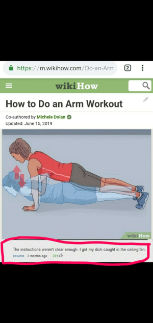 Reddit, Dick, and How To: 2  https://m.wikihow.com/Do-an-Arm  wiki How  How to Do an Arm Workout  Co-authored by Michele Dolan  Updated: June 15, 2019  wiki How  The instructions weren't clear enough. I got my dick caught in the ceiling fan  kawnra 2 months ago 271 Wait wut?