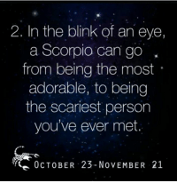 2. In the blink of an eye,  a Scorpio can go  from being the most  adorable, to being  the scariest person  you've ever met.  0cTOBER 23-NoVEMBER 21