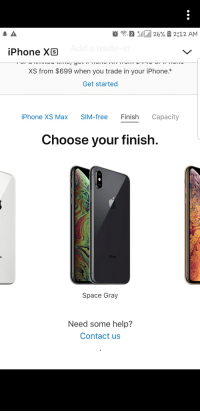 iphone: 2  iPhone XS  XS from $699 when you trade in your iPhone.*  Get started  iPhone XS Max SIM-free Finish Capacity  Choose your finish.  Space Gray  Need some help?  Contact us