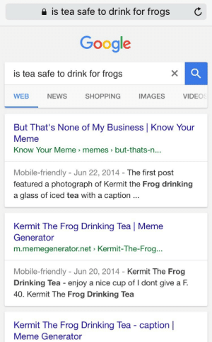 "Drinking, Google, and Kermit the Frog: 2 is tea safe to drink for frogs  C  Google  is tea safe to drink for frogs  WEB  NEWS  SHOPPING  IMAGES  VIDEOS  But That's None of My Business Know Your  Meme  Know Your Meme memes>but-thats-n  ...  Mobile-friendly - Jun 22, 2014- The first post  featured a photograph of Kermit the Frog drinking  a glass of iced tea with a caption  Kermit The Frog Drinking Tea | Meme  Generator  m.memegenerator.net Kermit-The-Frog..  Mobile-friendly - Jun 20, 2014 - Kermit The Frog  Drinking Tea enjoy a nice cup of I dont give a F.  40. Kermit The Frog Drinking Tea  Kermit The Frog Drinking Tea - caption |  Meme Generator bombing:  because of this websites incessant tendencies to turn normal everyday things into so called ""memes"" i can no longer safely find out whether or not i can share my herbal remedy tea with my beloved pet. i hope you fuckers are happy"