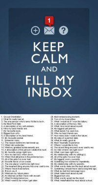My Idea Of A Perfect Date: 2  KEEP  CALM  AND  FILL MY  INBOX   . Sexual Orientation  29. Most embarassing moment  What l'm really bad at  3. The one person wwho's arms l'd like to be in  4. My Best First Date  5. A description of my self-esteem  6. Who my best friends are  7. My favourite book  8. Biggest turn offs  9. A description of my best friend  10. My favourite animal  11. Someone l miss  12. The reason behind my last break up  13. WhatI did yesterday  14. VWhat my greatest achievements are  15.A description of the person I dislike the most. 43. Do l like wwhere l am right now?  16. My favorite songs right now.  17. Howw my last kiss when dowwn  18. VWhat I find attractive in the preferred sex  19. All of the pets l've ever had  20. Favorite flavor of ice cream  21. The one place I want to be right now.  22. The meanest thing anyone has ever said to me 50.VWhat words make me the best about myself  23. VWhere I have lived before  24. l'll love you if  25. What are my future plans  26. An internal conflict l have with myself  27. What I'm doing tomorrow  28. VWhat I want to be when I get older  U. Two of m'y insecurties  31. What l would do If I won the lottery.  32. A description of the boy like  33. What l love most about myself  34. My biggest pet peeves  35. VWhat bands I've seen live  36. Who my best friends are  37. Howw many kids I want in the future  38. My idea of a perfect date  39 What l'm really good at  40. Most Traumatic Experience  41. Where would like to live  42. The nicest thing anyone's ever said to me  44. VWhat I can hear right no  45. My relationship with my sibling(s).  46. All of the pets i've ever had  47. My biggest worry currently  48. Something I've wished for repeatedly  49. My relationship with my parents  51. Something I should have said a long time ago  52. VWhat my last text message say  53. VWhatI hate most about myself  54. Biggest turn ons  55. What words upset me the most  56. What I hatehated the most about school