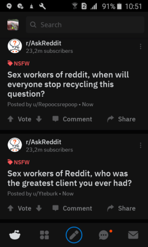 Nsfw, Reddit, and Sex: 2 l 91%  10:51  Q Search  ?  r/AskReddit  23,2m subscribers  NSFW  Sex workers of reddit, when will  everyone stop recycling this  question?  Posted by u/Repoocsrepoop Now  t Vote  Share  Comment  ?  r/AskReddit  23,2m subscribers  NSFW  Sex workers of Reddit, who was  the greatest client you ever had?  Posted by u/Yteburk Now  Share  Vote  Comment me_irl