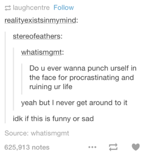 Do you ever?omg-humor.tumblr.com: 2 laughcentre Follow  realityexistsinmymind:  stereofeathers:  whatismgmt:  Do u ever wanna punch urself in  the face for procrastinating and  ruining ur life  yeah but I never get around to it  idk if this is funny or sad  Source: whatismgmt  625,913 notes Do you ever?omg-humor.tumblr.com