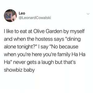 "Being Alone, Dank, and Family: 2  Leo  eL.eonardCowalski  I like to eat at Olive Garden by myself  and when the hostess says ""dining  alone tonight?"" I say ""No because  when you're here you're family Ha Ha  Ha"" never gets a laugh but that's  showbiz baby meirl by _batata_vada MORE MEMES"