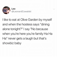 "Being Alone, Family, and Memes: 2  Leo  @LeonardCowalski  I like to eat at Olive Garden by myself  and when the hostess says ""dining  alone tonight?"" I say ""No because  when you're here you're family Ha Ha  Ha"" never gets a laugh but thats  showbiz baby I fuck with Leo on a spiritual level."