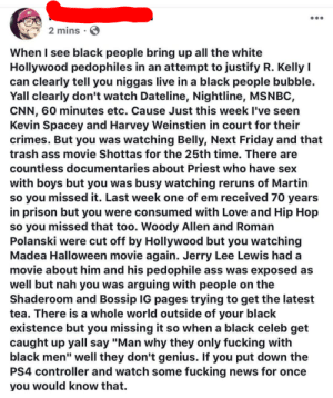 "Leave Shottas alone by drunkhighfives MORE MEMES: 2 mins  When I see black people bring up all the white  Hollywood pedophiles in an attempt to justify R. Kelly l  can clearly tell you niggas live in a black people bubble.  Yall clearly don't watch Dateline, Nightline, MSNBC,  CNN, 60 minutes etc. Cause Just this week I've seen  Kevin Spacey and Harvey Weinstien in court for their  crimes. But you was watching Belly, Next Friday and that  trash ass movie Shottas for the 25th time. There are  countless documentaries about Priest who have sex  with boys but you was busy watching reruns of Martin  so you missed it. Last week one of em received 70 years  in prison but you were consumed with Love and Hip Hop  so you missed that too. Woody Allen and Roman  Polanski were cut off by Hollywood but you watching  Madea Halloween movie again. Jerry Lee Lewis hada  movie about him and his pedophile ass was exposed as  well but nah you was arguing with people on the  Shaderoom and Bossip IG pages trying to get the latest  tea. There is a whole world outside of your black  existence but you missing it so when a black celeb get  caught up yall say ""Man why they only fucking with  black men"" well they don't genius. If you put down the  PS4 controller and watch some fucking news for once  you would know that. Leave Shottas alone by drunkhighfives MORE MEMES"