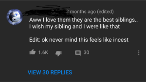 On second thoughts...: 2 months ago (edited)  Aww I love them they are the best siblings  I wish my sibling and I were like that  Edit: ok never mind this feels like incest  VIEW 30 REPLIES On second thoughts...