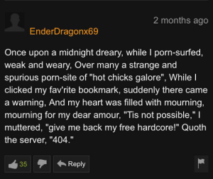 """Pornhub, Shakespeare, and Free: 2 months ago  EnderDragonx69  Once upon a midnight dreary, while I porn-surfed,  weak and weary, Over many a strange and  spurious porn-site of """"hot chicks galore"""", While l  clicked my fav'rite bookmark, suddenly there came  a warning, And my heart was filled with mourning,  mourning for my dear amour, """"Tis not possible,""""    muttered, """"give me back my free hardcore!"""" Quoth  the server, """"404.""""  Reply  35 Shakespeare on PornHub"""