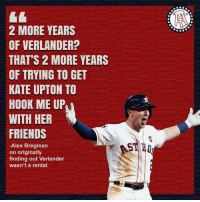 This is great   Credit : barstool sports: 2 MORE YEARS  OF VERLANDER?  THAT'S 2 MORE YEARS  OF TRYING TO GET  KATE UPTON TO  HOOK ME UP  WITH HER  FRIENDS  STI 묘일  -Alex Bregman  on originally  finding out Verlander  wasn't a rental This is great   Credit : barstool sports