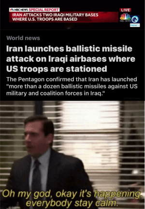 "So it begins: 2 NBC NEWS SPECIAL REPORT  IRAN ATTACKS TWO IRAQI MILITARY BASES  WHERE U.S. TROOPS ARE BASED  LIVE  NBC NEWS  PRESSTV  World news  Iran launches ballistic missile  attack on Iraqi airbases where  US troops are stationed  The Pentagon confirmed that Iran has launched  ""more than a dozen ballistic missiles against US  military and coalition forces in Iraq.""  u/RickyMemes  ""Oh my god, okay it's happening  everybody stay calm. So it begins"